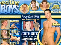 Exciting Boys Is The Ultimate Gay Sex Site On The Net! These Cute Guys Want To Fuck Non Stop! You`ll Find 10,000+ XXX Pics, Gigs Of Gay Videos, Come See How These Boys Play!
